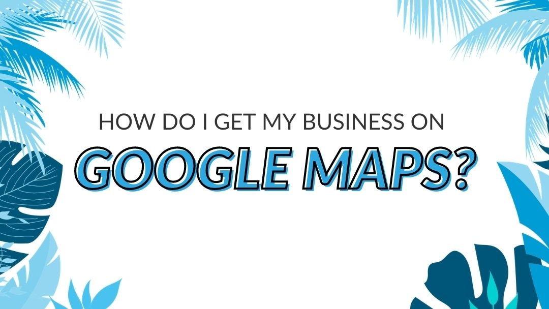 "Image Displaying Google My Business Guide Title ""How Do I Get My Business on Google Maps?"""